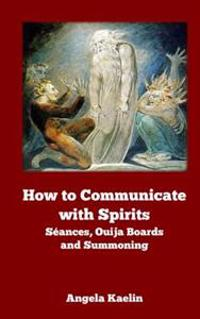 How to Communicate with Spirits: Seances, Ouija Boards and Summoning