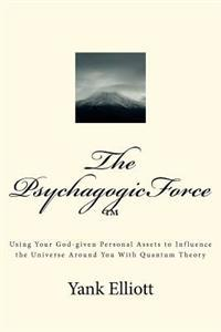 The Psychagogicforce: Using Your God-Given Personal Assets to Influence the Universe Around You with Quantum Theory