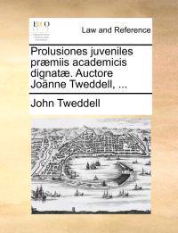 Prolusiones Juveniles Pr�miis Academicis Dignat�. Auctore Jo�nne Tweddell, ...