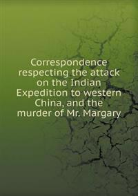Correspondence Respecting the Attack on the Indian Expedition to Western China, and the Murder of Mr. Margary