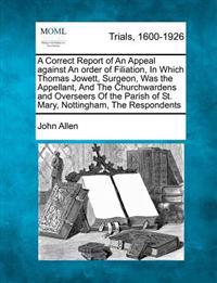 A Correct Report of an Appeal Against an Order of Filiation, in Which Thomas Jowett, Surgeon, Was the Appellant, and the Churchwardens and Overseers of the Parish of St. Mary, Nottingham, the Respondents