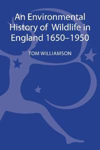 An Environmental History of Wildlife in England, 1650-1950