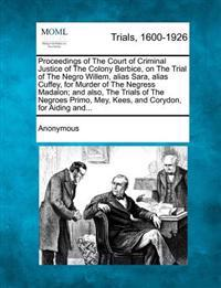 Proceedings of the Court of Criminal Justice of the Colony Berbice, on the Trial of the Negro Willem, Alias Sara, Alias Cuffey, for Murder of the Negress Madalon; And Also, the Trials of the Negroes Primo, Mey, Kees, and Corydon, for Aiding And...