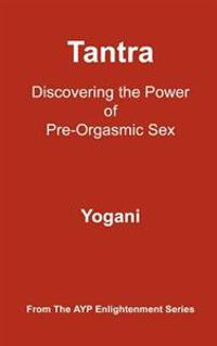 Tantra - Discovering the Power of Pre-Orgasmic Sex: (Ayp Enlightenment Series)