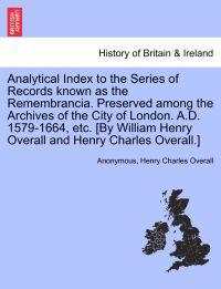 Analytical Index to the Series of Records Known as the Remembrancia. Preserved Among the Archives of the City of London. A.D. 1579-1664, Etc. [By William Henry Overall and Henry Charles Overall.]
