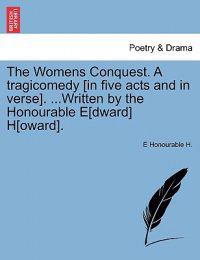The Womens Conquest. a Tragicomedy [In Five Acts and in Verse]. ...Written by the Honourable E[dward] H[oward].