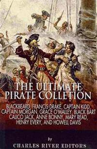 The Ultimate Pirate Collection: Blackbeard, Francis Drake, Captain Kidd, Captain Morgan, Grace O'Malley, Black Bart, Calico Jack, Anne Bonny, Mary Rea