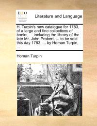 H. Turpin's New Catalogue for 1783, of a Large and Fine Collections of Books, ... Including the Library of the Late Mr. John Probert, ... to Be Sold This Day 1783, ... by Homan Turpin,