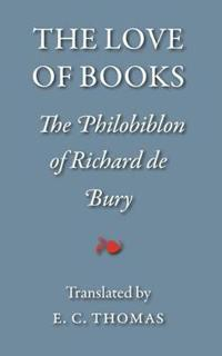 The Love of Books, Being the Philobiblon of Richard De Bury