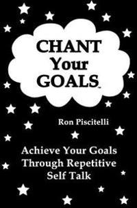 Chant Your Goals: Achieve Your Goals Through Repetitve Self Talk.