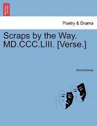 Scraps by the Way. MD.CCC.LIII. [Verse.]