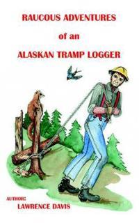Raucous Adventures of an Alaskan Tramp Logger