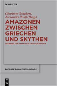 Amazonen Zwischen Griechen Und Skythen: Gegenbilder in Mythos Und Geschichte