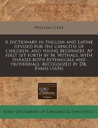 A Dictionary in English and Latine Devised for the Capacitie of Children, and Young Beginners. at First Set Forth by M. Withals, with Phrases Both Rythmicall and Proverbiall