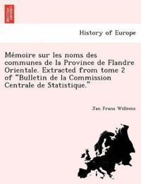 """Me Moire Sur Les Noms Des Communes de La Province de Flandre Orientale. Extracted from Tome 2 of """"Bulletin de La Commission Centrale de Statistique."""""""