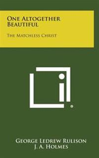 One Altogether Beautiful: The Matchless Christ