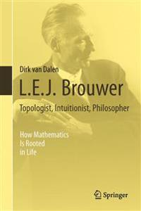 L. E. J. Brouwer - Topologist, Intuitionist, Philosopher