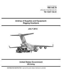 Technical Manual TM 4-48.19 (FM 4-20.119 & FM 4-20.127) to 13c7-10-31 Airdrop of Supplies and Equipment: Rigging Howitzers July 2013