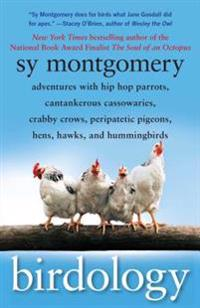 Birdology: Adventures with Hip Hop Parrots, Cantankerous Cassowaries, Crabby Crows, Peripatetic Pigeons, Hens, Hawks, and Humming