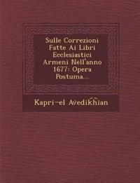 Sulle Correzioni Fatte Ai Libri Ecclesiastici Armeni Nell'anno 1677: Opera Postuma...