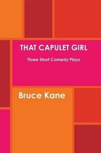THAT CAPULET GIRL Three Short Comedy Plays