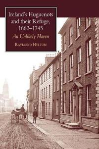 Ireland's Huguenots and Their Refuge, 1662-1745