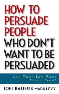 How to Persuade People Who Don't Want to Be Persuaded: Get What You Want--Every Time!