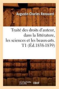 Trait� Des Droits d'Auteur, Dans La Litt�rature, Les Sciences Et Les Beaux-Arts. T1 (�d.1838-1839)