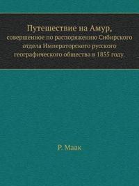 Puteshestvie Na Amur, Sovershennoe Po Rasporyazheniyu Sibirskogo Otdela Imperatorskogo Russkogo Geograficheskogo Obschestva V 1855 Godu.