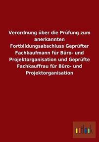 Verordnung Uber Die Prufung Zum Anerkannten Fortbildungsabschluss Geprufter Fachkaufmann Fur Buro- Und Projektorganisation Und Geprufte Fachkauffrau Fur Buro- Und Projektorganisation