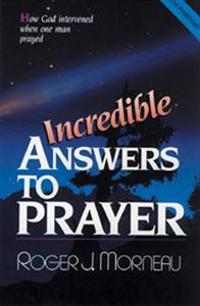 Incredible Answers to Prayer: How God Intervened When One Man Prayed