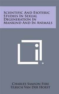 Scientific and Esoteric Studies in Sexual Degeneration in Mankind and in Animals