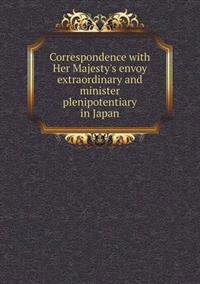 Correspondence with Her Majesty's Envoy Extraordinary and Minister Plenipotentiary in Japan