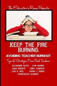 Keep the Fire Burning: Avoiding Teacher Burnout: Tips & Strategies from Real Teachers