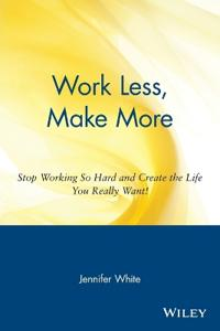 Work Less, Make More: Stop Working So Hard and Create the Life You Really W