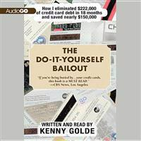 The Do-It-Yourself Bailout: How I Eliminated $222,000 of Credit Card Debt in 18 Months and Saved Nearly $150,000