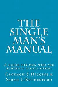 The Single Man's Manual - A Guide for Men Who Are Suddenly Single Again.: The Single Mans Manual Is a Simple Manual, Including a 7 Step Program, Full