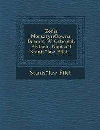 "Zofia Morsztyn¿owna: Dramat W Czterech Aktach. Napisa""l Stanis""law Pilat..."