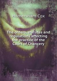The Orders, Statutes and Regulations Affecting the Practice of the Court of Chancery