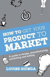 How to Get Your Product to Market: A Guide to Design, Manufacturing, Marketing and Selling