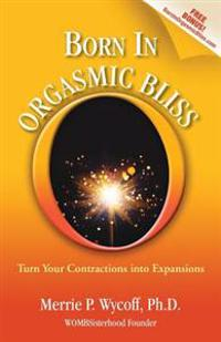 Born in Orgasmic Bliss: Turn Your Contractions Into Expansions