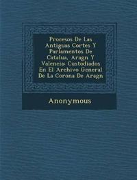 Procesos de Las Antiguas Cortes y Parlamentos de Catalu A, Arag N y Valencia: Custodiados En El Archivo General de La Corona de Arag N