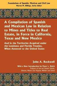 A Compilation of Spanish and Mexican Law, in Relation to Mines and Titles to Real Estate, in Force in California, Texas, and New Mexico