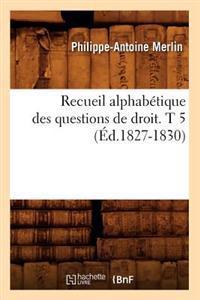 Recueil Alphab�tique Des Questions de Droit. T 5 (�d.1827-1830)