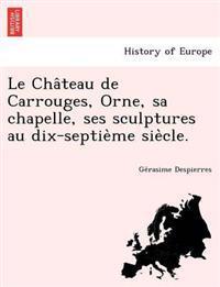 Le Cha Teau de Carrouges, Orne, Sa Chapelle, Ses Sculptures Au Dix-Septie Me Sie Cle.