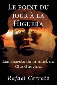 Le Point Du Jour a la Higuera: Les Secrets de La Mort Du Che Guevara