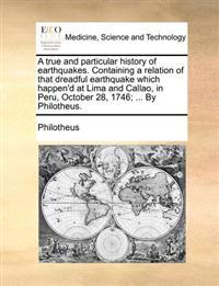 A True and Particular History of Earthquakes. Containing a Relation of That Dreadful Earthquake Which Happen'd at Lima and Callao, in Peru, October 28