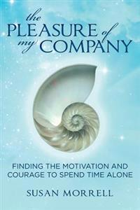 The Pleasure of My Company: Finding the Motivation and Courage to Spend Time Alone