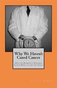 Why We Haven't Cured Cancer: How the Biomedical Research System Works in the U.S. Today