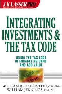 J.K. Lasser Pro Integrating Investments and the Tax Code: Using the Tax Code to Enhance Returns and Add Value